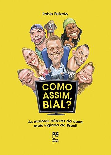 Como assim, Bial?: As maiores pérolas da casa mais vigiada do Brasil (Portuguese Edition)