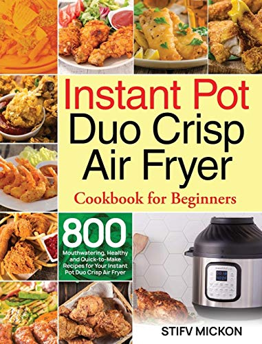 Instant Pot Duo Crisp Air Fryer Cookbook for Beginners: 800 Mouthwatering, Healthy and Quick-to-Make Recipes for Your Instant Pot Duo Crisp Air Fryer