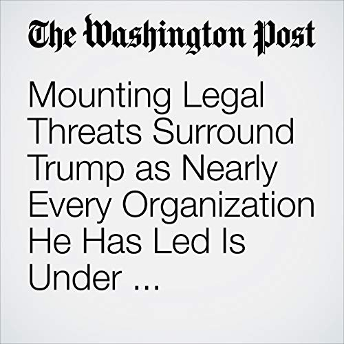 Mounting Legal Threats Surround Trump as Nearly Every Organization He Has Led Is Under Investigation audiobook cover art