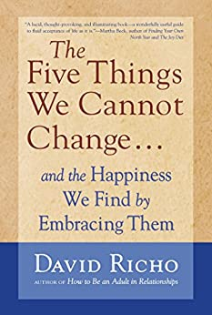 The Five Things We Cannot Change: And the Happiness We Find by Embracing Them by [David Richo]
