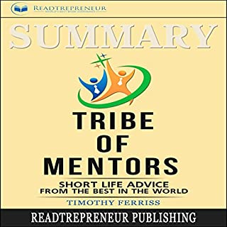 Summary: Tribe of Mentors     Short Life Advice from the Best in the World              By:                                                                                                                                 Readtrepreneur Publishing                               Narrated by:                                                                                                                                 William Bahl                      Length: 2 hrs and 24 mins     10 ratings     Overall 4.5