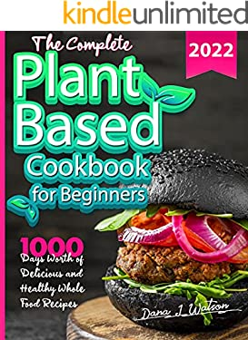 The Complete Plant Based Diet Cookbook For Beginners: 1000 Days Worth of Delicious and Healthy Whole Food Recipes
