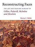Reconstructing Faces: The Art and Wartime Surgery of Gillies, Pickerill, McIndoe and Mowlem - Murray Clyde Meikle