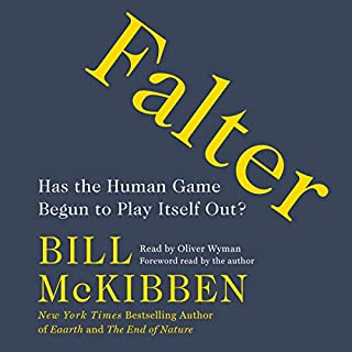 Falter     Has the Human Game Begun to Play Itself Out?              By:                                                                                                                                 Bill McKibben                               Narrated by:                                                                                                                                 Oliver Wyman,                                                                                        Bill McKibben - foreword                      Length: 10 hrs and 31 mins     6 ratings     Overall 5.0