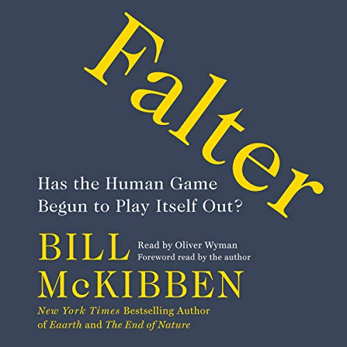 Falter     Has the Human Game Begun to Play Itself Out?              By:                                                                                                                                 Bill McKibben                               Narrated by:                                                                                                                                 Oliver Wyman,                                                                                        Bill McKibben - foreword                      Length: 10 hrs and 31 mins     9 ratings     Overall 5.0