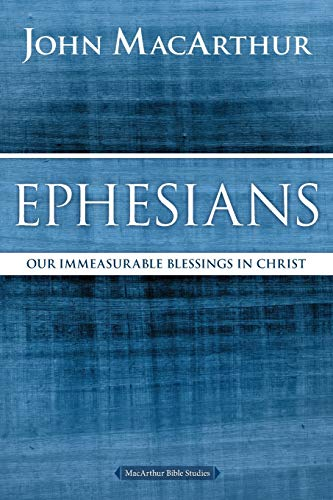 Ephesians: Our Immeasurable Blessings in Christ (MacArthur Bible Studies)