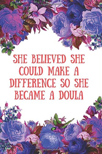 She Believed She Could Make A Difference So She Became a Doula: Doulas Journal For Women Soft Cover Lined Journal Pages Nice Gift For Doula , Midwife Record Journal and Notebook