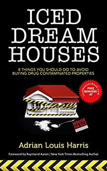 ICED DREAM HOUSES: 8 Things You Should Do To Avoid Buying Drug-Contaminated Properties by [Adrian Harris]