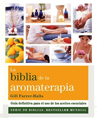 La Biblia De La Aromaterapia: Guía definitiva para el uso de los aceites esenciales (Biblias)