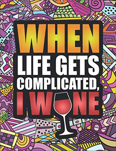When Life Gets Complicated, I Wine: Funny Adult Coloring Book for Wine Lovers - Perfect Gift Idea for Men & Women, Birthday Gift or Christmas Present - Includes Colored Pencils