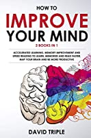 How To Improve Your Mind: Accelerated Learning, Memory Improvement and Speed Reading To Learn, Memorize and Read Faster, Map Your Brain and Be More Productive