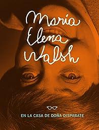 María Elena Walsh en la casa de Doña Disparate: Incluye el epistolario inédito entre María Elena Walsh y Victoria Ocampo par Maria Elena Walsh