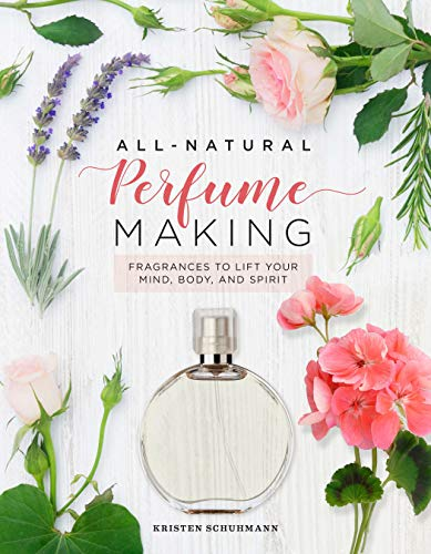 All-Natural Perfume Making: Fragrances to Lift Your Mind, Body, and Spirit