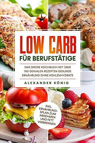 Low Carb für Berufstätige: Das große Kochbuch mit über 150 genialen Rezepten - Gesunde Ernährung ohne Kohlenhydrate inkl. Ernährungsplan zum Abnehmen und Fett verbrennen