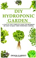 DIY Hydroponic Garden: A step by step complete guide for beginners on how to build their hydroponic garden