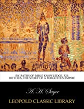 By-Paths of Bible Knowledge, XII; Hittites, the story of a forgotten empire