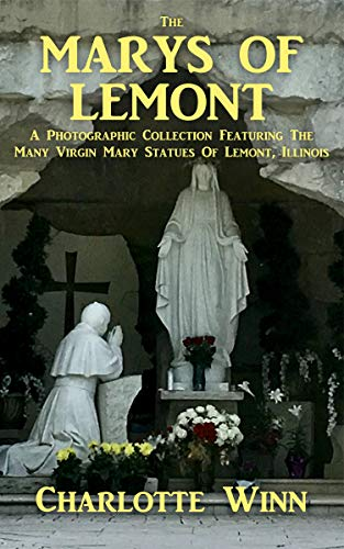 The Marys of Lemont: A Photographic Collection Featuring the Many Virgin Mary Statues of Lemont,...