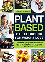 Plant Based Diet Cookbook for Weight Loss: 2 Books in 1- Beginner's Guide on How to Kickstart Your Long-Term Transformation (The Smith's Meal Plan Cookbook)