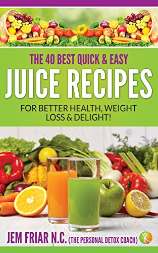 The 40 Best Quick and Easy Juice Recipes: - for Better Health, Weight Loss and Delight (The Personal Detox Coach's Simple Guides to healthy Living Series Book 2) by [Jem Friar]