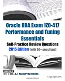 Oracle DBA Exam 1Z0-417 Performance and Tuning Essentials Self-Practice Review Questions: 2015 Edition (with 50+ questions)