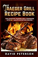 Traeger Grill Recipe Book: The Complete Traeger Grill Cookbook With 80+ Mouth Satisfying Recipes