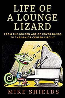 Life of a Lounge Lizard: From the Golden Age of Cover Bands to the Senior Center Circuit by [Mike Shields]