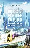 Une brève histoire du futur - Comment la science va changer le monde - FLAMMARION - 02/04/2014