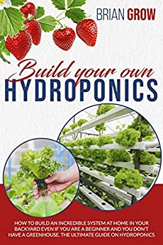 BUILD YOUR OWN HYDROPONICS: how to build an incredible system at home in your backyard even if you are a beginner and you don't have a greenhouse. The ultimate guide on hydroponics. by [BRIAN GROW]
