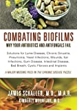 Combating Biofilms: Why Your Antibiotics and Antifungals Fail: Solutions for Lyme Disease, Chronic Sinusitis, Pneumonia, Yeast Infections, Wounds, Ear ... Bad Breath, Cystic Fibrosis and Implants - James Schaller MD