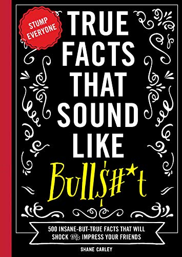 True Facts That Sound Like Bull$#*t: 500 Insane-But-True Facts That Will Shock and Impress Your Friends (Funny Book, Reference Gift, Fun Facts, ... Humor Gifts) (1) (Mind-Blowing True Facts)