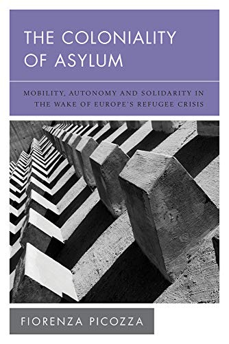The Coloniality of Asylum: Mobility, Autonomy and Solidarity in the Wake of Europe's Refugee Crisis (New Politics of Autonomy)