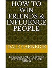 How to Win Friends & Influence People: THE ORIGINAL IS STILL THE BEST! THE ONLY BOOK YOU NEED TO LEAD SUCCESS (English Edition)
