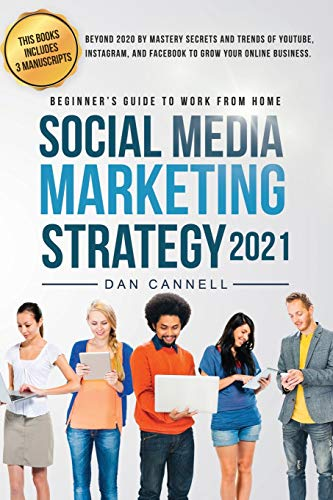 SOCIAL MEDIA MARKETING STRATEGY 2021: Beyond 2020 by mastery secrets and trends of YouTube, Instagram, and Facebook to grow your online Business. (Beginner's guide to work from home)