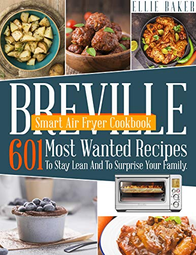 Breville Smart Air Fryer Cookbook: 601 Most Wanted Recipes To Stay Lean And To Surprise Your Family