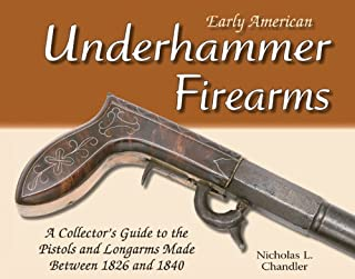 Early American Underhammer Firearms: A Collector's Guide to the Pistols and Longarms Made Between 1826 and 1840