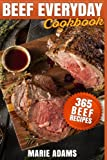 Beef Everyday Cookbook 365 Beef Recipes: Steak, Roast Beef, Ribs, Pot Roast, Meat Loaf, Stews,...