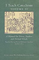 I Teach Catechism: Volume 2: A Manual for Priests, Teachers and Normal Schools