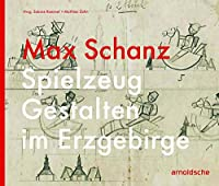 Max Schanz: Spielzeug Gestalten Im Erzgebirge