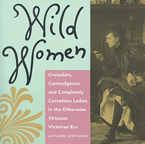 Wild Women: Crusaders, Curmudgeons, and Completely Corsetless Ladies in the Otherwise Virtuous Victorian Era (for Fans of Women of Means and Women Who Run with the Wolves)