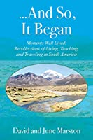 ...And So, It Began: Moments Well Lived: Recollections of Living, Teaching, and Traveling in South America