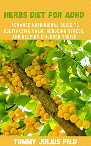 Herbs Diet For ADHD: Advance Nutrirional Guide to Cultivating Calm, Reducing Stress, and Helping Chi