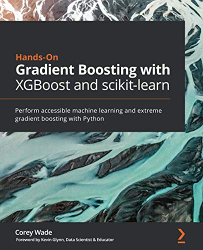 Hands-On Gradient Boosting with XGBoost and scikit-learn: Perform accessible machine learning and extreme gradient boosting with Python