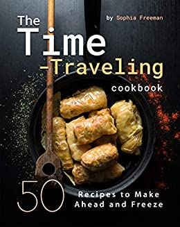 The Time-Traveling Cookbook: 50 Recipes to Make Ahead and Freeze by [Sophia Freeman]