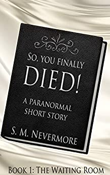 So, You Finally Died: Why is death so complicated? (So You Finally Died Book 1) by [S.M. Nevermore]