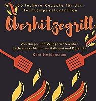 Oberhitzegrill - 50 leckere Rezepte fuer das Hochtemperaturgrillen: Von Burger und Wildgerichten ueber Lachssteaks bis hin zu Halloumi und Desserts