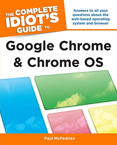 The Complete Idiot's Guide to Google Chrome and Chrome OS: Answers to All Your Questions About the Web-Based Operating System and Browser