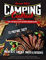 Camping Cookbook: Over 100 Quick & Easy Outdoor Cooking Recipes to Prepare Tasty Breakfasts, Lunches, Snacks & Desserts. Learn to use Dutch Oven and Master the art of Grilling with Coals or Campfire