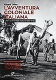 L'avventura coloniale italiana. L'Africa Orientale Italiana (1885-1942). Ediz. illustrata
