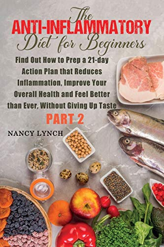 Anti-Inflammatory Diet for Beginners: Find Out How to Prep a 21-day Action Plan that Reduces Inflammation, Improve Your Overall Health and Feel Better than Ever, Without Giving Up Taste (Part 2)