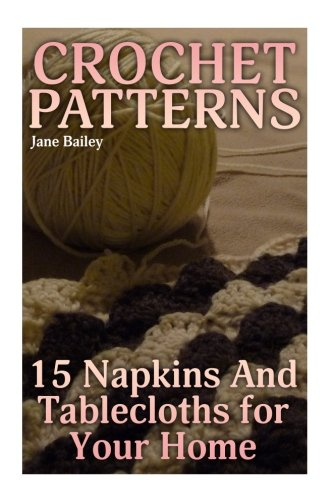 Crochet Patterns: 15 Napkins And Tablecloths for Your Home: (Crochet Patterns, Crochet Stitches) (Crochet Book)